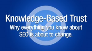 Knowledge-Based Trust. Why everything you know about SEO is about to change.