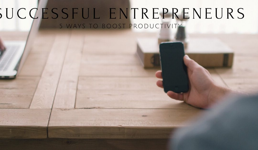 Successful Entrepreneurs: Five Ways to Boost Your Productivity